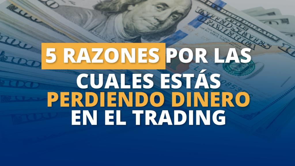 5 razones por las cuales estás perdiendo dinero en el trading