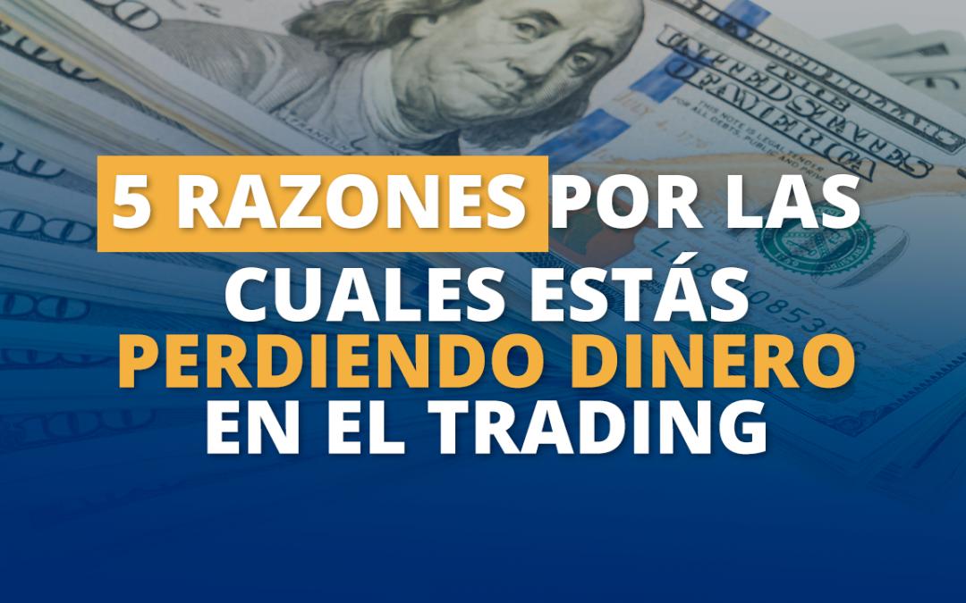 5 razones por las cuales estás perdiendo dinero en el trading.
