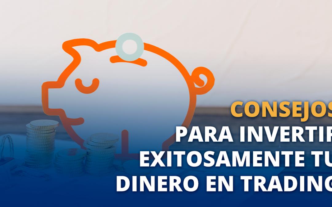 Consejos para invertir exitosamente tu dinero en Trading