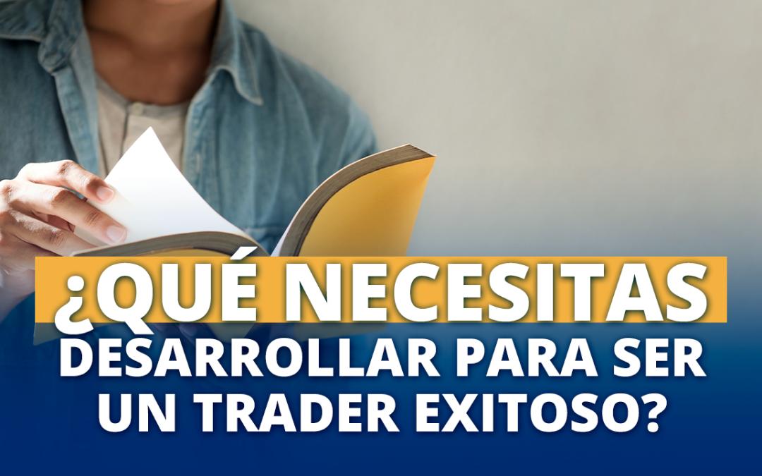 ¿Qué necesitas desarrollar para ser un Trader exitoso?