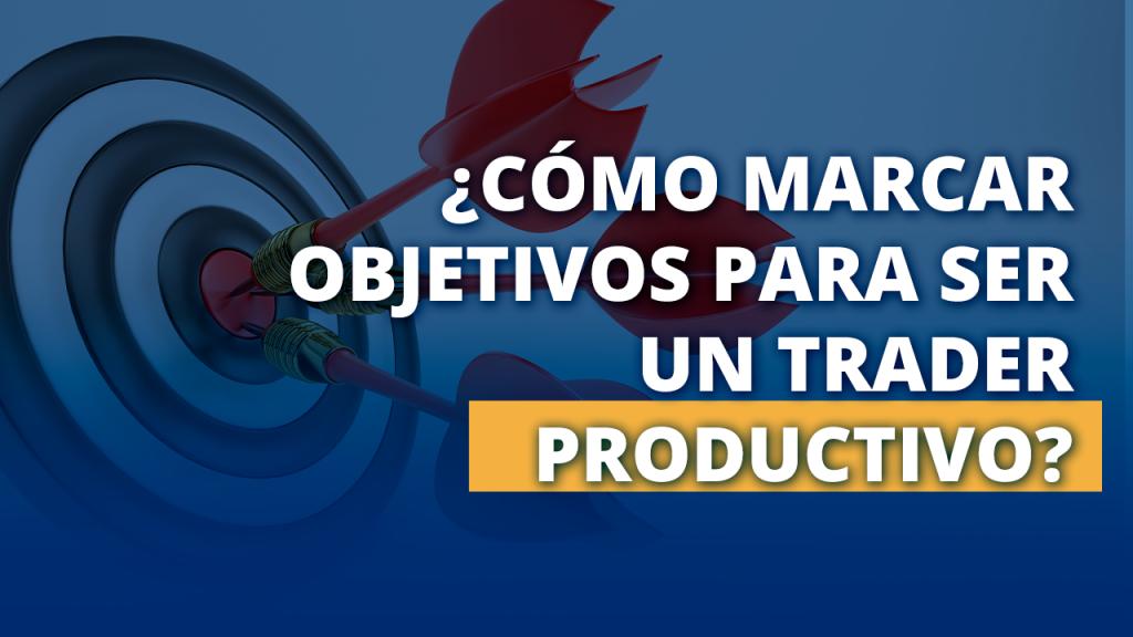 Cómo marcar objetivos para ser un trader productivo