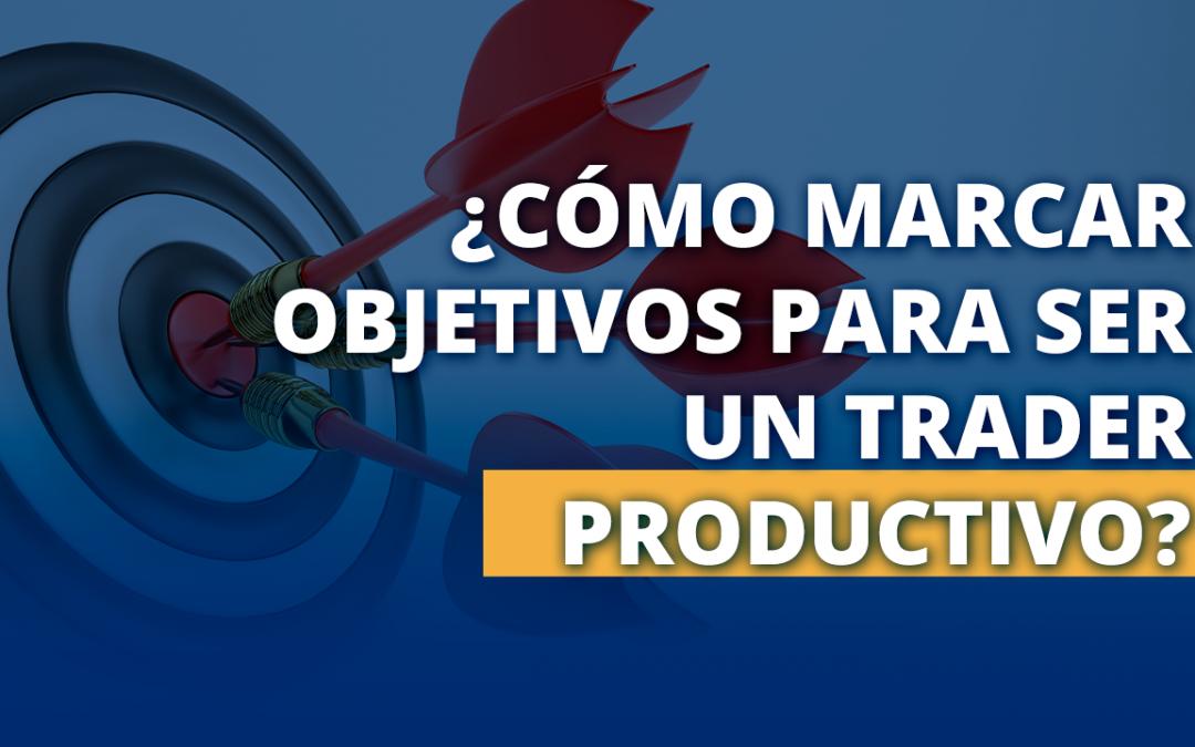 ¿Cómo marcar objetivos para ser un Trader productivo?