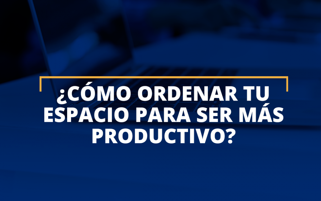 ¿Cómo ordenar tu espacio para ser más productivo'